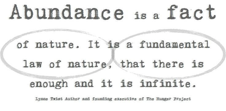 "Image: ""Abundance is a fact of nature. It is a fundamental law of nature, that there is enough and it is infinite."" — Lynne Twist"